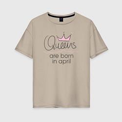 Футболка оверсайз женская Королевы рождаются в апреле цвета миндальный — фото 1